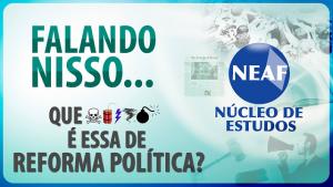 falando nisso reforma política - Neaf