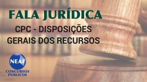 fala jurídica - cpc - disposições gerais dos recursos - Neaf