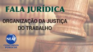 Fala jurídica - organização da justiça do trabalho- Blog Neaf
