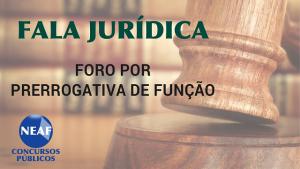 fala jurídica - foro por prerrogativa de função - blog Neaf